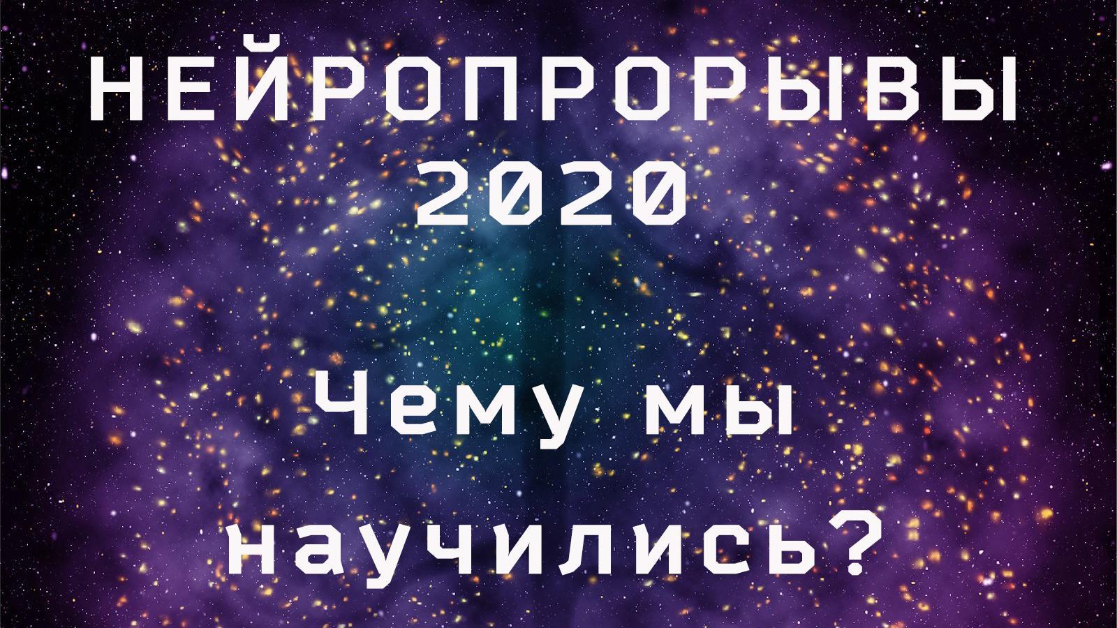 Нейропрорывы 2020: чему мы научились?